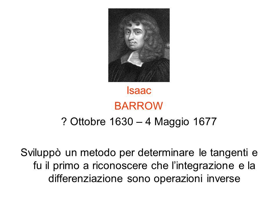 Isaac BARROW ? Ottobre 1630 – 4 Maggio 1677 Sviluppò un metodo per determinare le tangenti e fu il primo a riconoscere che lintegrazione e la differen