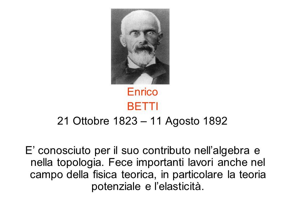 Enrico BETTI 21 Ottobre 1823 – 11 Agosto 1892 E conosciuto per il suo contributo nellalgebra e nella topologia. Fece importanti lavori anche nel campo