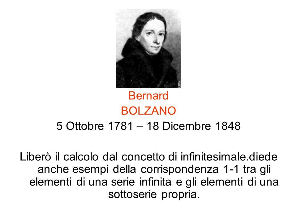 Bernard BOLZANO 5 Ottobre 1781 – 18 Dicembre 1848 Liberò il calcolo dal concetto di infinitesimale.diede anche esempi della corrispondenza 1-1 tra gli