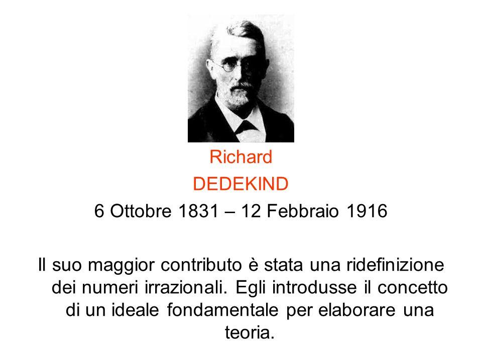 Richard DEDEKIND 6 Ottobre 1831 – 12 Febbraio 1916 Il suo maggior contributo è stata una ridefinizione dei numeri irrazionali. Egli introdusse il conc