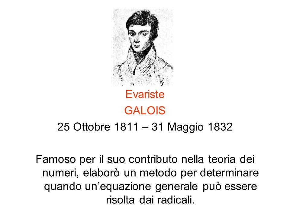 Evariste GALOIS 25 Ottobre 1811 – 31 Maggio 1832 Famoso per il suo contributo nella teoria dei numeri, elaborò un metodo per determinare quando unequa