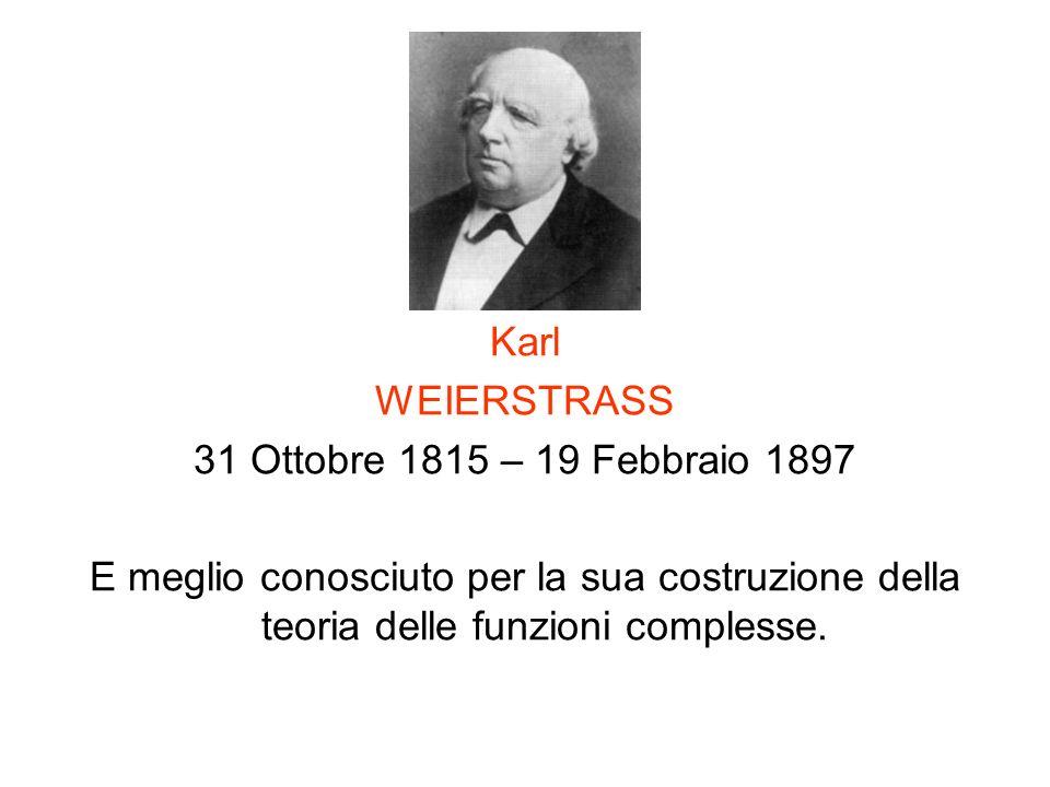 Karl WEIERSTRASS 31 Ottobre 1815 – 19 Febbraio 1897 E meglio conosciuto per la sua costruzione della teoria delle funzioni complesse.