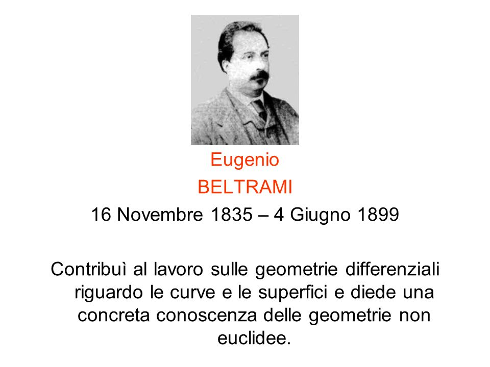 Eugenio BELTRAMI 16 Novembre 1835 – 4 Giugno 1899 Contribuì al lavoro sulle geometrie differenziali riguardo le curve e le superfici e diede una concr