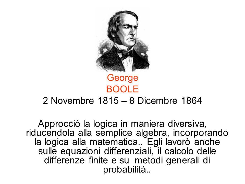 George BOOLE 2 Novembre 1815 – 8 Dicembre 1864 Approcciò la logica in maniera diversiva, riducendola alla semplice algebra, incorporando la logica all