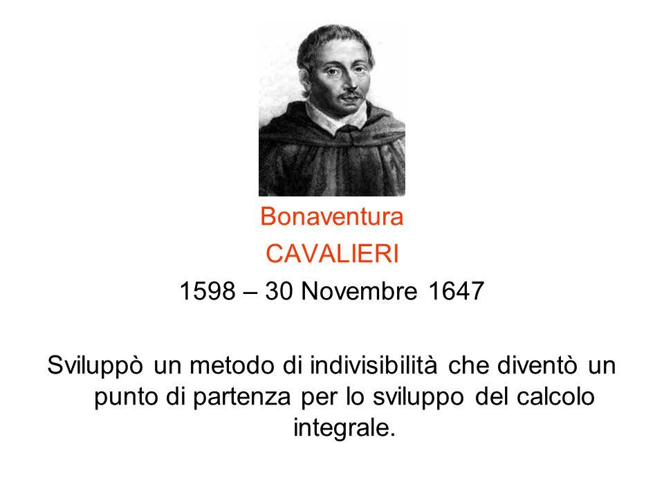 Bonaventura CAVALIERI 1598 – 30 Novembre 1647 Sviluppò un metodo di indivisibilità che diventò un punto di partenza per lo sviluppo del calcolo integr