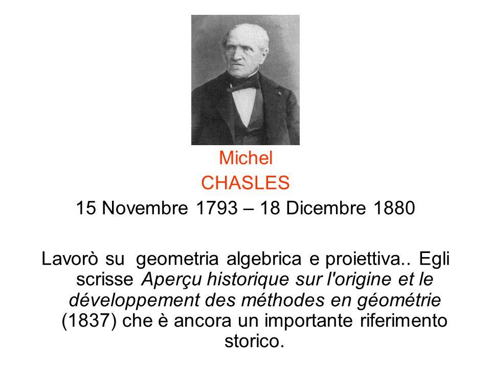 Michel CHASLES 15 Novembre 1793 – 18 Dicembre 1880 Lavorò su geometria algebrica e proiettiva.. Egli scrisse Aperçu historique sur l'origine et le dév