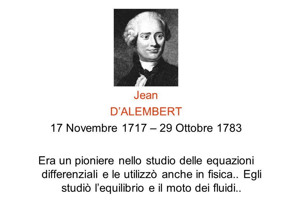 Jean DALEMBERT 17 Novembre 1717 – 29 Ottobre 1783 Era un pioniere nello studio delle equazioni differenziali e le utilizzò anche in fisica.. Egli stud