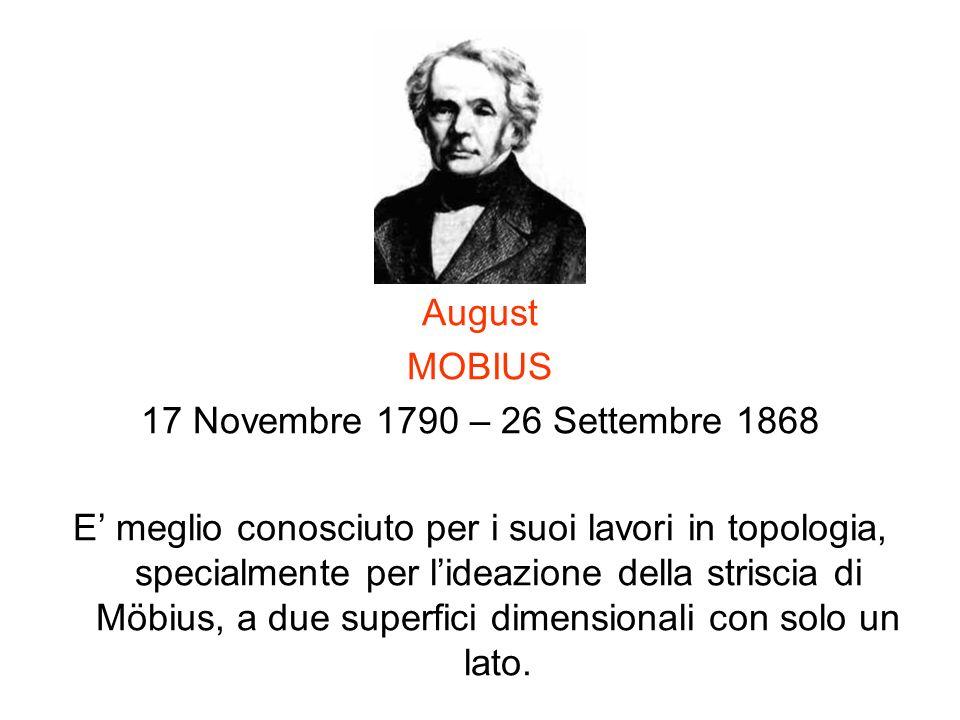August MOBIUS 17 Novembre 1790 – 26 Settembre 1868 E meglio conosciuto per i suoi lavori in topologia, specialmente per lideazione della striscia di M