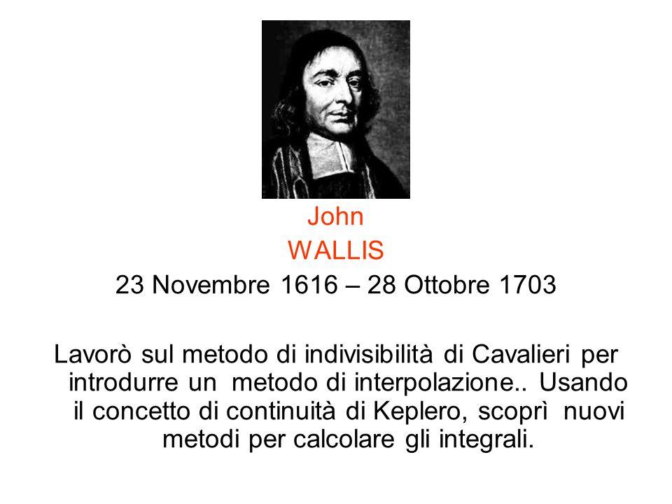 John WALLIS 23 Novembre 1616 – 28 Ottobre 1703 Lavorò sul metodo di indivisibilità di Cavalieri per introdurre un metodo di interpolazione.. Usando il
