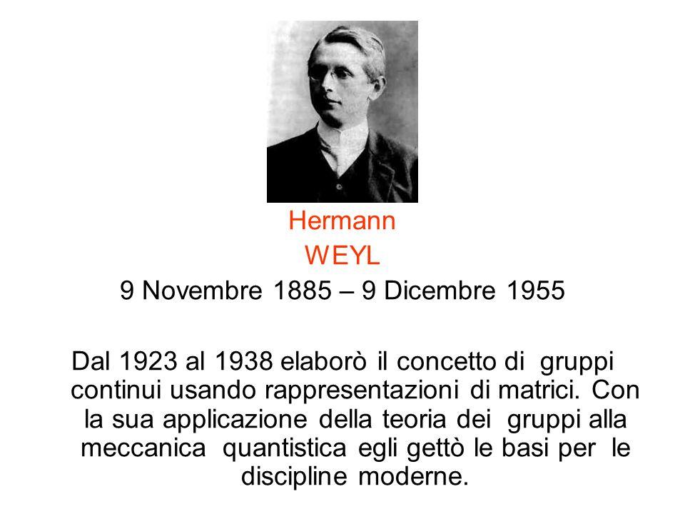 Hermann WEYL 9 Novembre 1885 – 9 Dicembre 1955 Dal 1923 al 1938 elaborò il concetto di gruppi continui usando rappresentazioni di matrici. Con la sua
