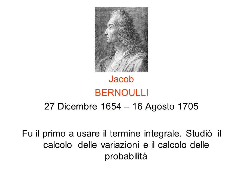 Jacob BERNOULLI 27 Dicembre 1654 – 16 Agosto 1705 Fu il primo a usare il termine integrale. Studiò il calcolo delle variazioni e il calcolo delle prob