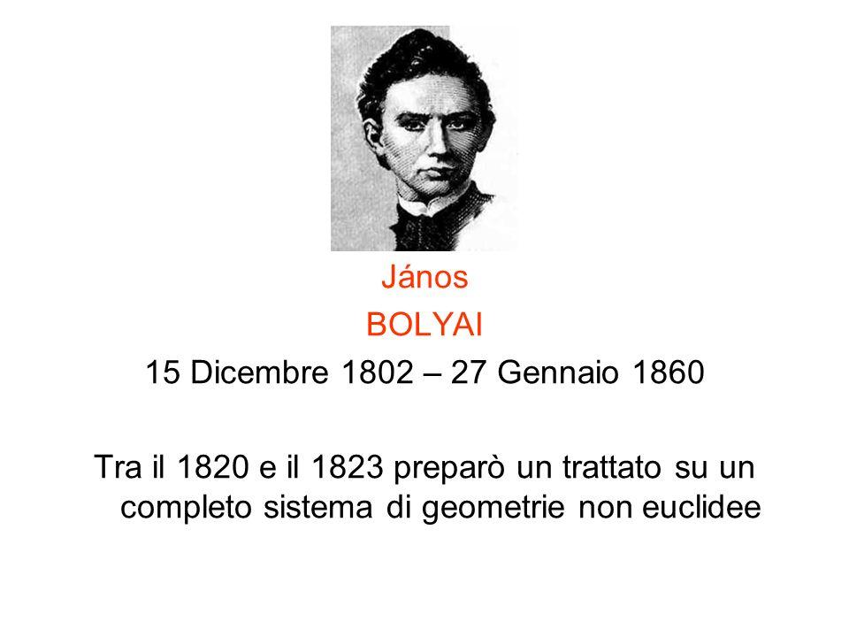 János BOLYAI 15 Dicembre 1802 – 27 Gennaio 1860 Tra il 1820 e il 1823 preparò un trattato su un completo sistema di geometrie non euclidee