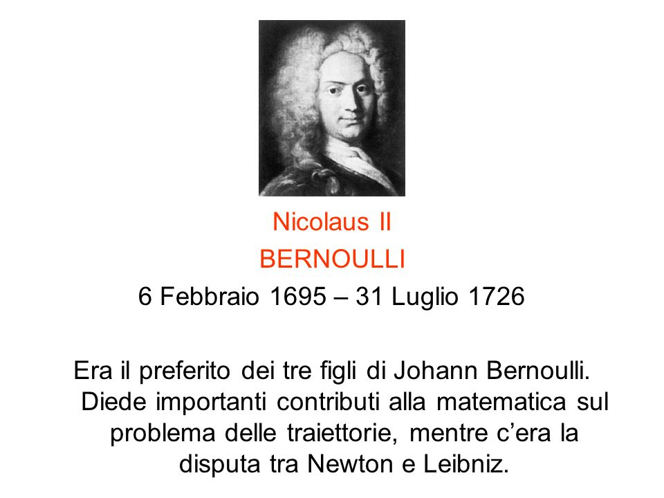 Nicolaus II BERNOULLI 6 Febbraio 1695 – 31 Luglio 1726 Era il preferito dei tre figli di Johann Bernoulli. Diede importanti contributi alla matematica