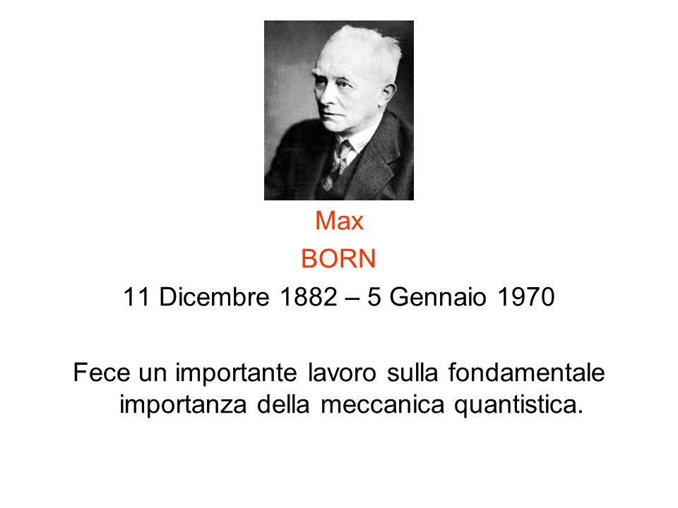 Max BORN 11 Dicembre 1882 – 5 Gennaio 1970 Fece un importante lavoro sulla fondamentale importanza della meccanica quantistica.