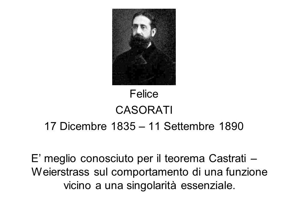 Felice CASORATI 17 Dicembre 1835 – 11 Settembre 1890 E meglio conosciuto per il teorema Castrati – Weierstrass sul comportamento di una funzione vicin