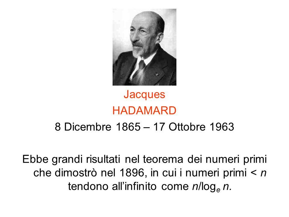 Jacques HADAMARD 8 Dicembre 1865 – 17 Ottobre 1963 Ebbe grandi risultati nel teorema dei numeri primi che dimostrò nel 1896, in cui i numeri primi < n