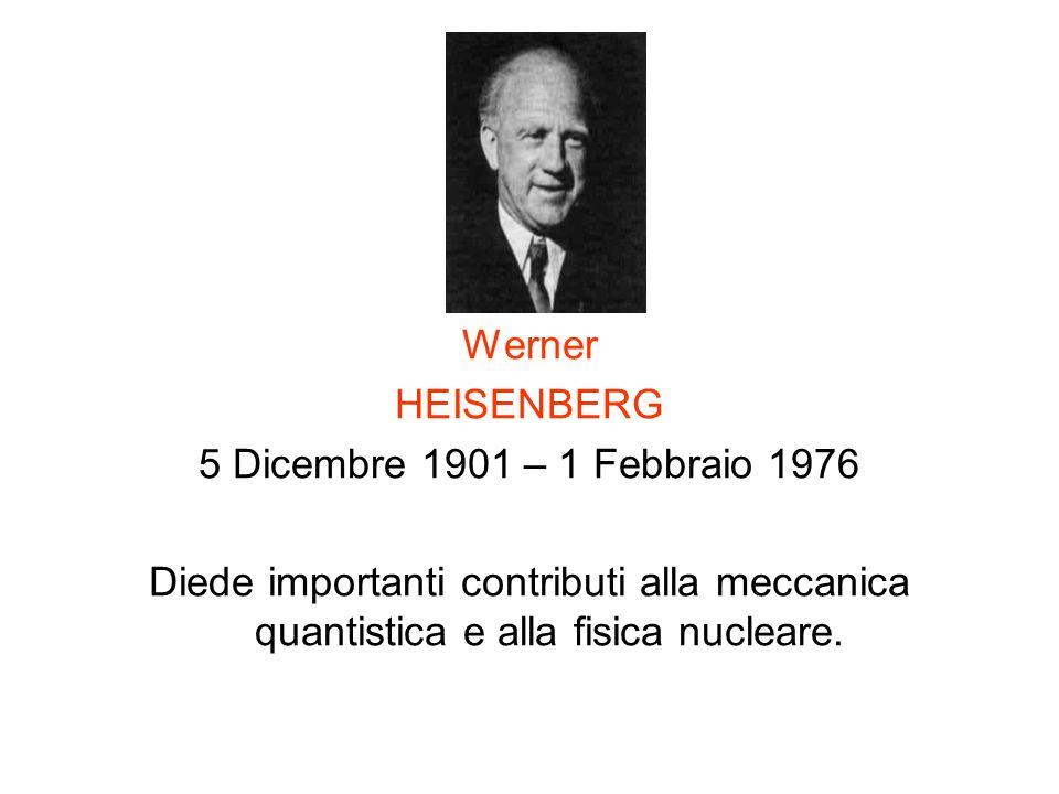 Werner HEISENBERG 5 Dicembre 1901 – 1 Febbraio 1976 Diede importanti contributi alla meccanica quantistica e alla fisica nucleare.