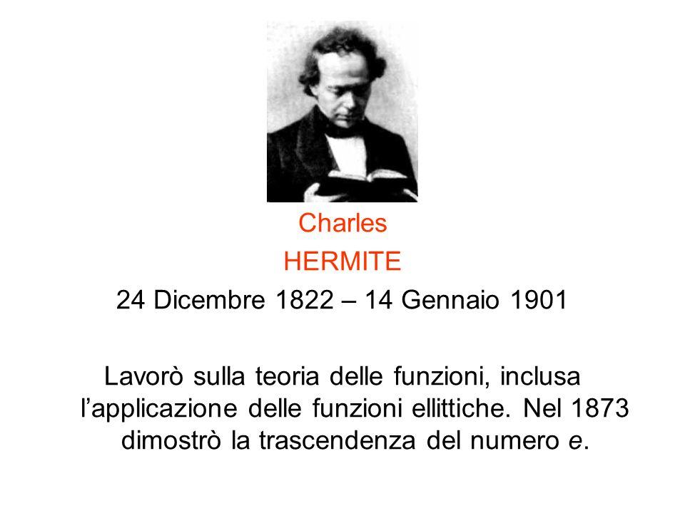 Charles HERMITE 24 Dicembre 1822 – 14 Gennaio 1901 Lavorò sulla teoria delle funzioni, inclusa lapplicazione delle funzioni ellittiche. Nel 1873 dimos