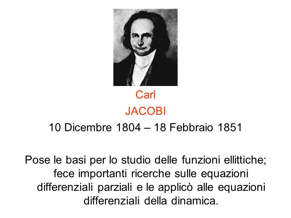 Carl JACOBI 10 Dicembre 1804 – 18 Febbraio 1851 Pose le basi per lo studio delle funzioni ellittiche; fece importanti ricerche sulle equazioni differe