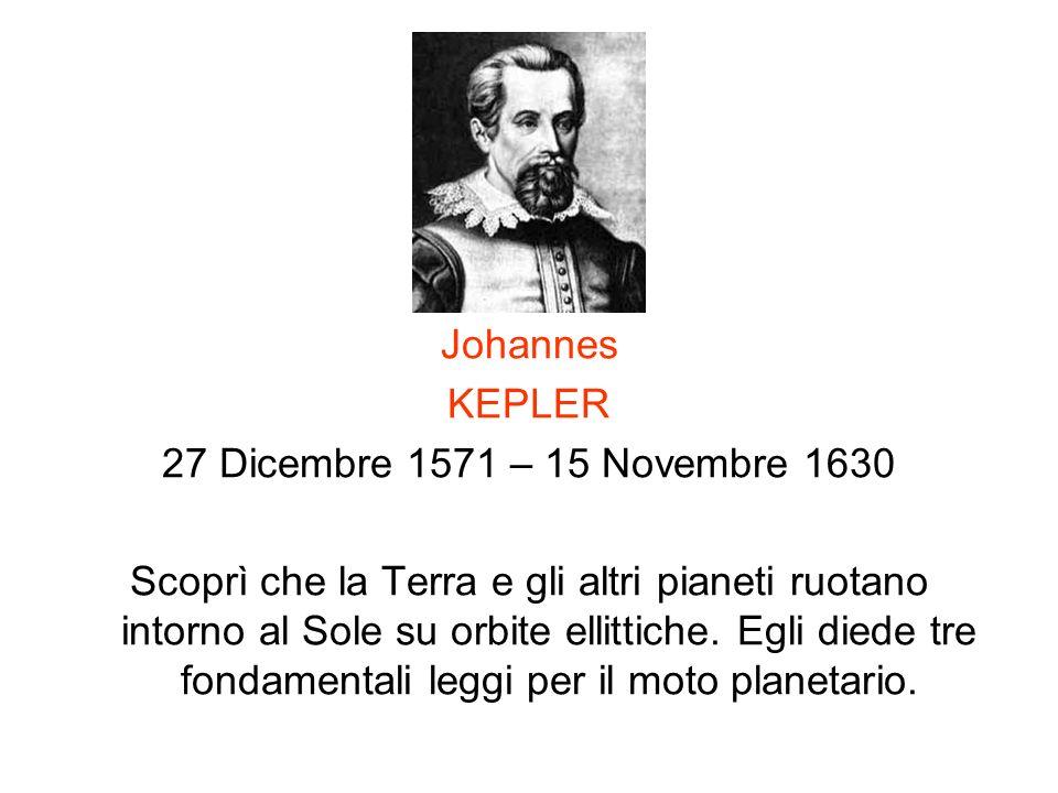 Johannes KEPLER 27 Dicembre 1571 – 15 Novembre 1630 Scoprì che la Terra e gli altri pianeti ruotano intorno al Sole su orbite ellittiche. Egli diede t