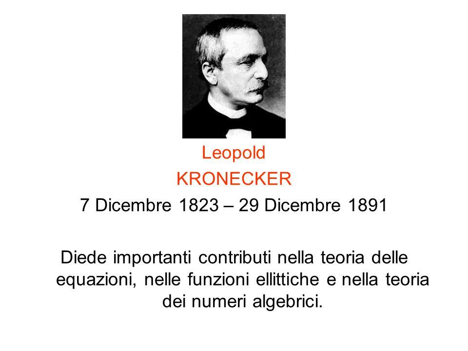 Leopold KRONECKER 7 Dicembre 1823 – 29 Dicembre 1891 Diede importanti contributi nella teoria delle equazioni, nelle funzioni ellittiche e nella teori
