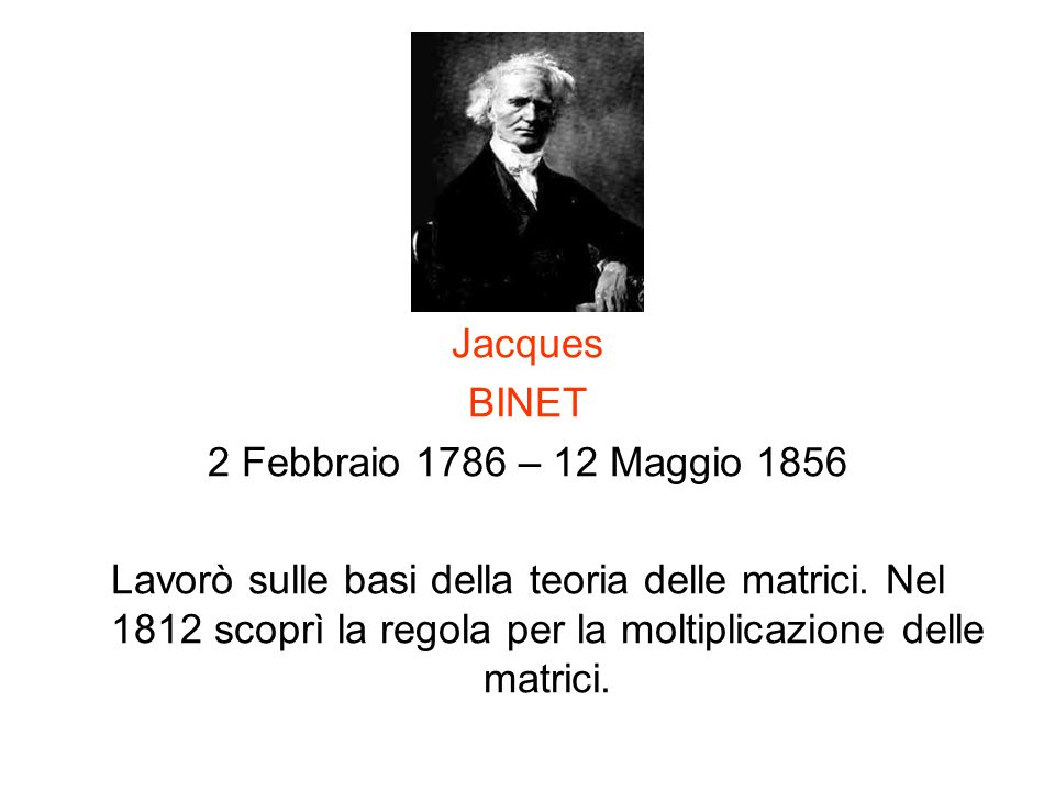 Jacques BINET 2 Febbraio 1786 – 12 Maggio 1856 Lavorò sulle basi della teoria delle matrici. Nel 1812 scoprì la regola per la moltiplicazione delle ma