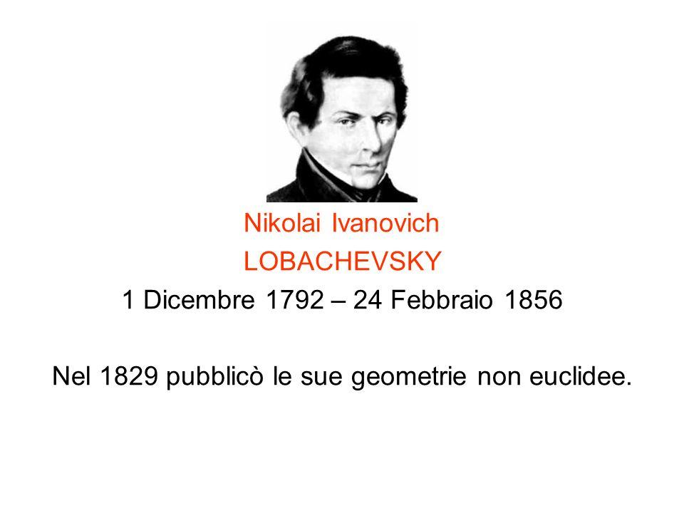 Nikolai Ivanovich LOBACHEVSKY 1 Dicembre 1792 – 24 Febbraio 1856 Nel 1829 pubblicò le sue geometrie non euclidee.