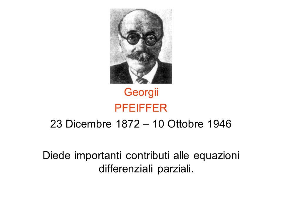 Georgii PFEIFFER 23 Dicembre 1872 – 10 Ottobre 1946 Diede importanti contributi alle equazioni differenziali parziali.
