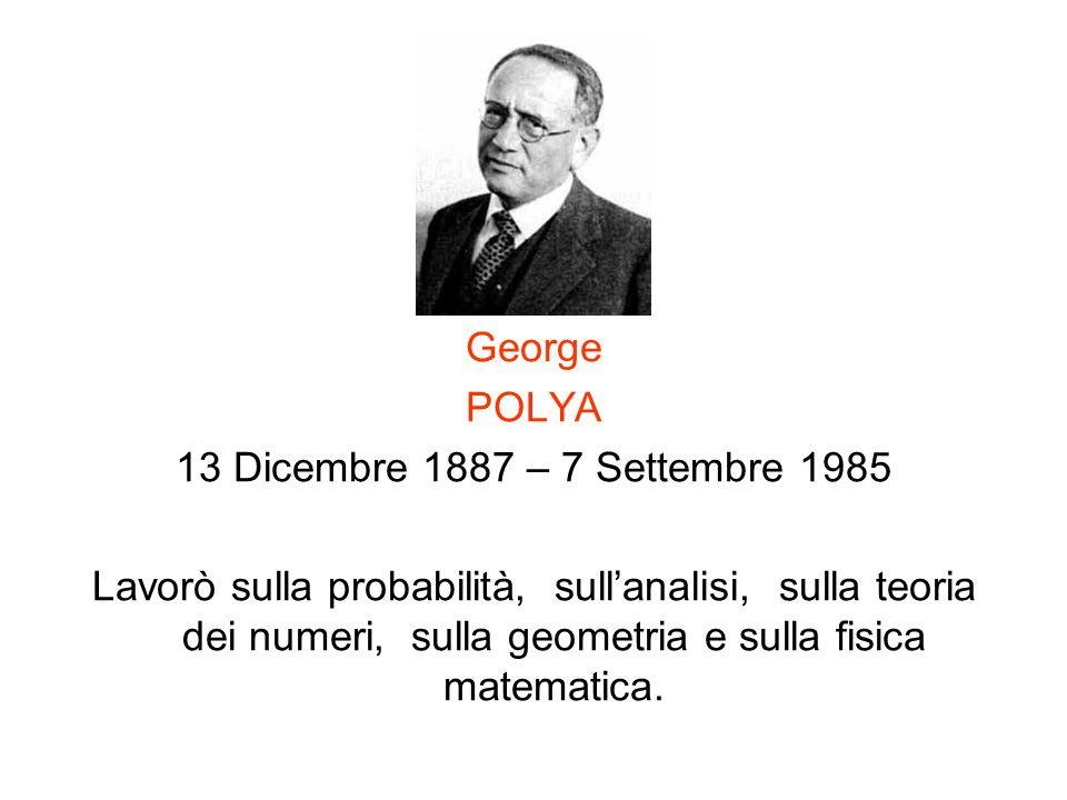 George POLYA 13 Dicembre 1887 – 7 Settembre 1985 Lavorò sulla probabilità, sullanalisi, sulla teoria dei numeri, sulla geometria e sulla fisica matema