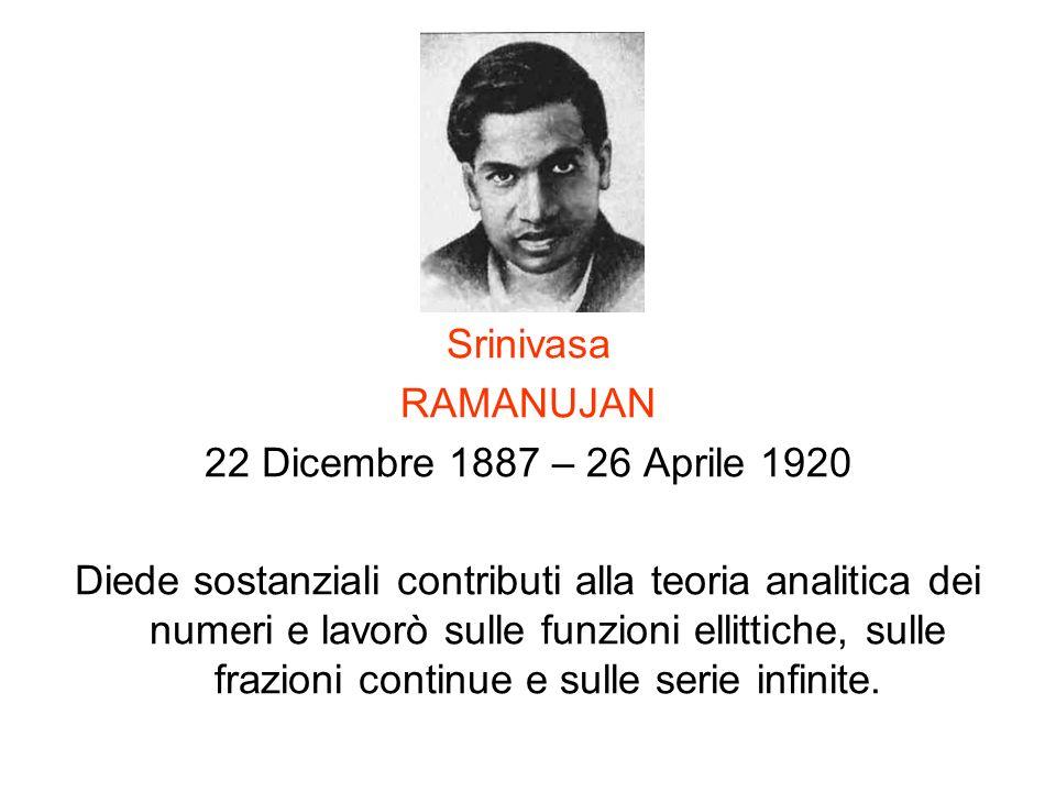 Srinivasa RAMANUJAN 22 Dicembre 1887 – 26 Aprile 1920 Diede sostanziali contributi alla teoria analitica dei numeri e lavorò sulle funzioni ellittiche