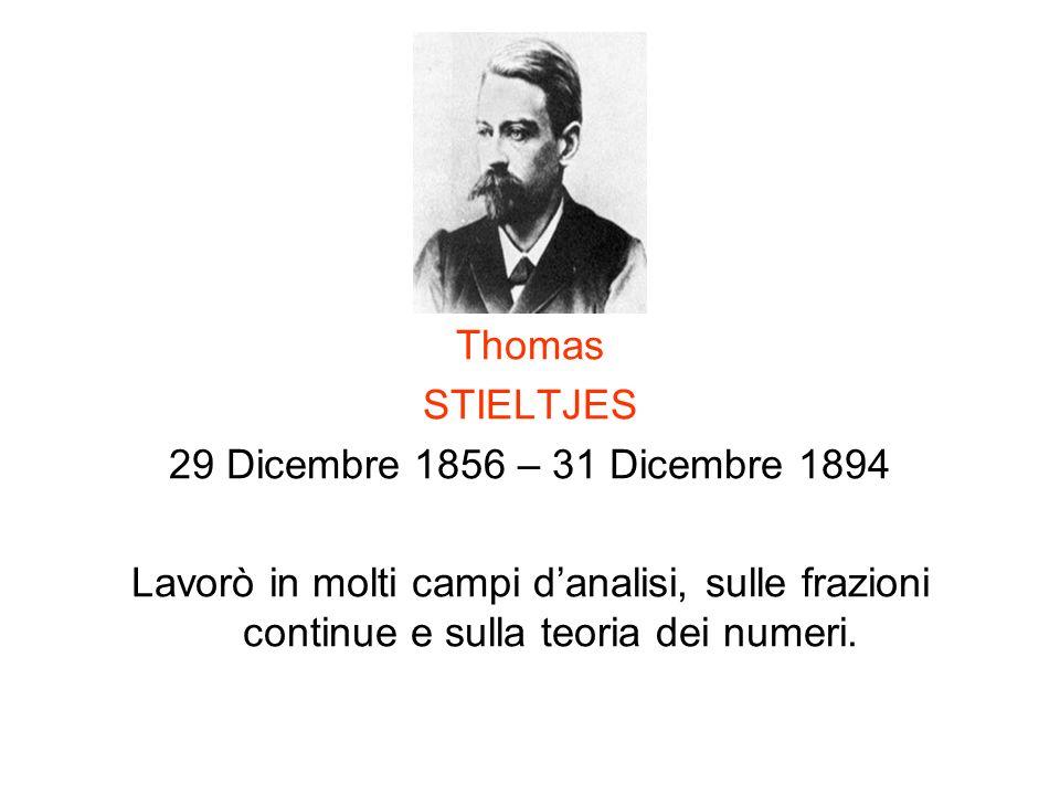 Thomas STIELTJES 29 Dicembre 1856 – 31 Dicembre 1894 Lavorò in molti campi danalisi, sulle frazioni continue e sulla teoria dei numeri.