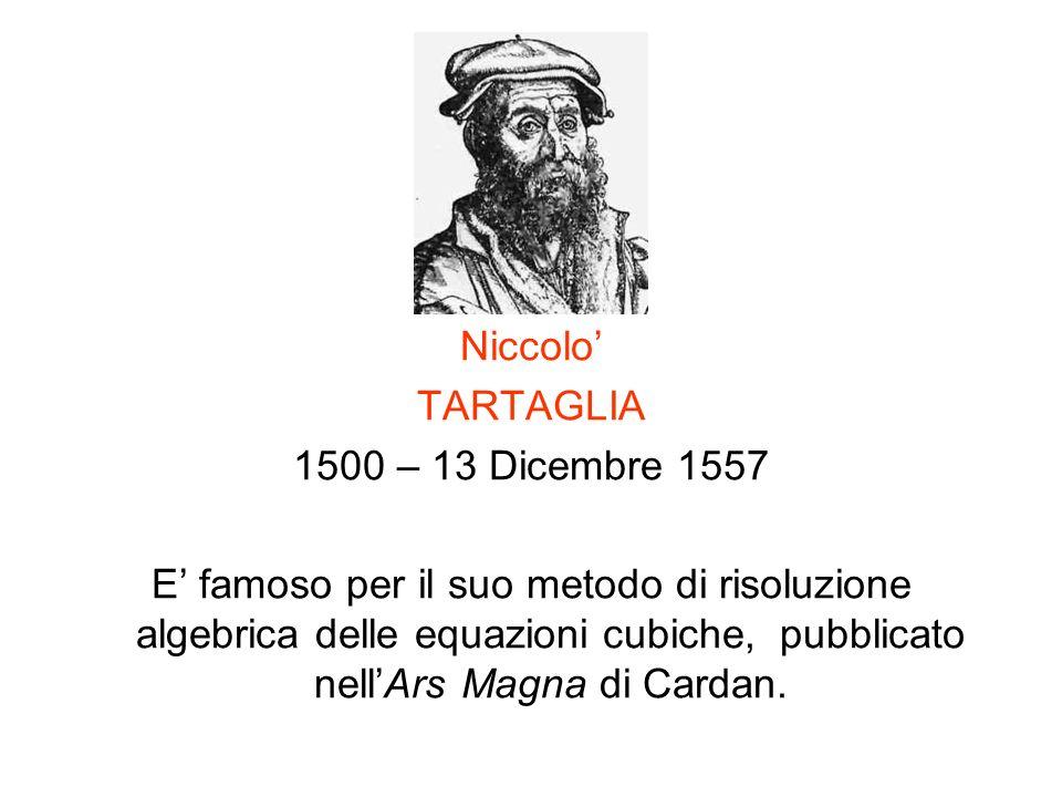 Niccolo TARTAGLIA 1500 – 13 Dicembre 1557 E famoso per il suo metodo di risoluzione algebrica delle equazioni cubiche, pubblicato nellArs Magna di Car