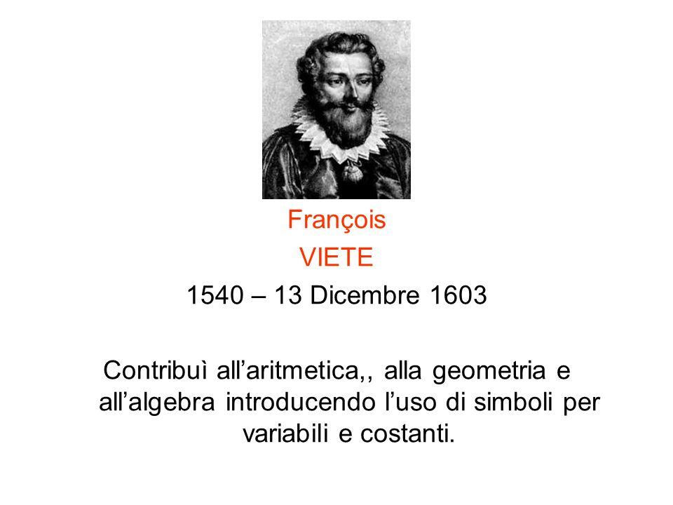 François VIETE 1540 – 13 Dicembre 1603 Contribuì allaritmetica,, alla geometria e allalgebra introducendo luso di simboli per variabili e costanti.