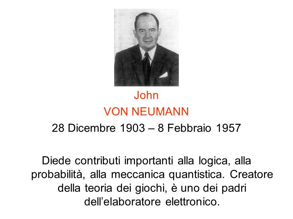 John VON NEUMANN 28 Dicembre 1903 – 8 Febbraio 1957 Diede contributi importanti alla logica, alla probabilità, alla meccanica quantistica. Creatore de