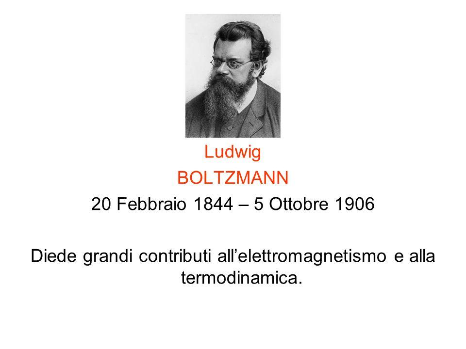 Ludwig BOLTZMANN 20 Febbraio 1844 – 5 Ottobre 1906 Diede grandi contributi allelettromagnetismo e alla termodinamica.