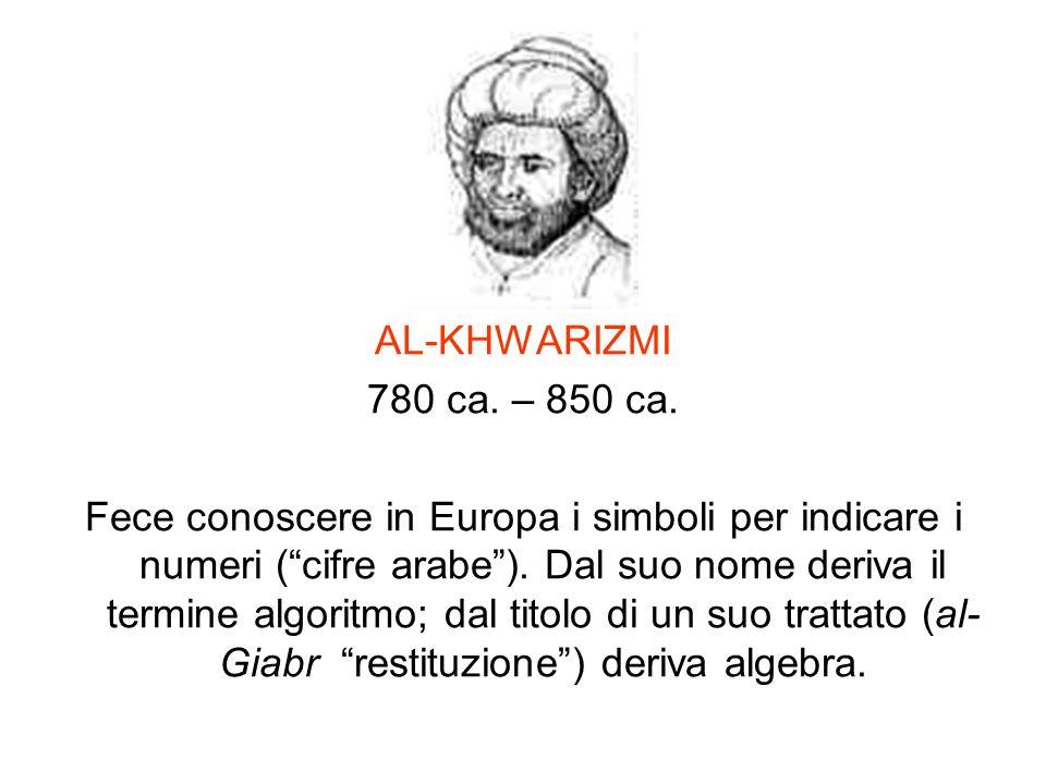 AL-KHWARIZMI 780 ca. – 850 ca. Fece conoscere in Europa i simboli per indicare i numeri (cifre arabe). Dal suo nome deriva il termine algoritmo; dal t
