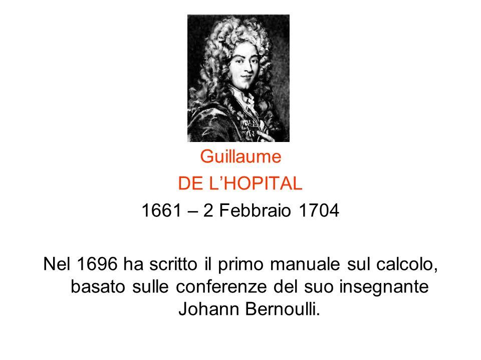 Guillaume DE LHOPITAL 1661 – 2 Febbraio 1704 Nel 1696 ha scritto il primo manuale sul calcolo, basato sulle conferenze del suo insegnante Johann Berno