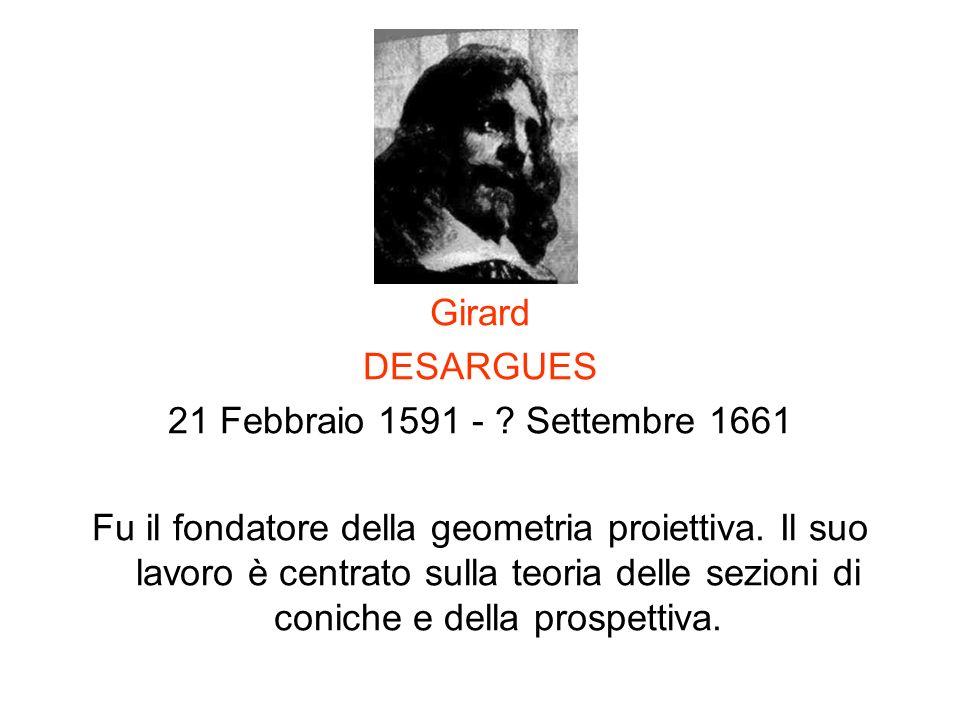 Girard DESARGUES 21 Febbraio 1591 - ? Settembre 1661 Fu il fondatore della geometria proiettiva. Il suo lavoro è centrato sulla teoria delle sezioni d