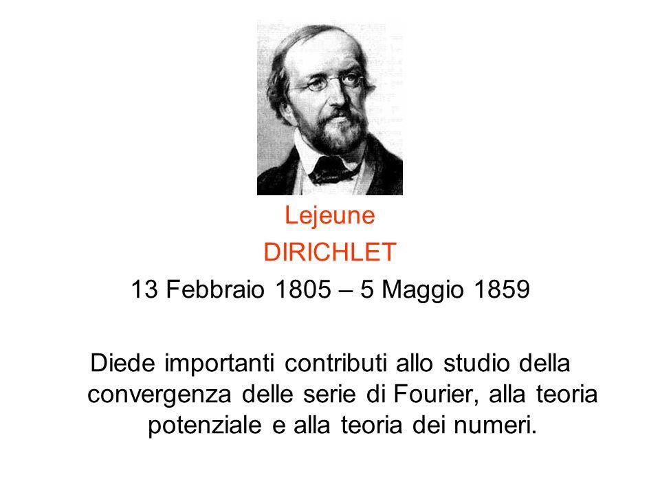 Lejeune DIRICHLET 13 Febbraio 1805 – 5 Maggio 1859 Diede importanti contributi allo studio della convergenza delle serie di Fourier, alla teoria poten
