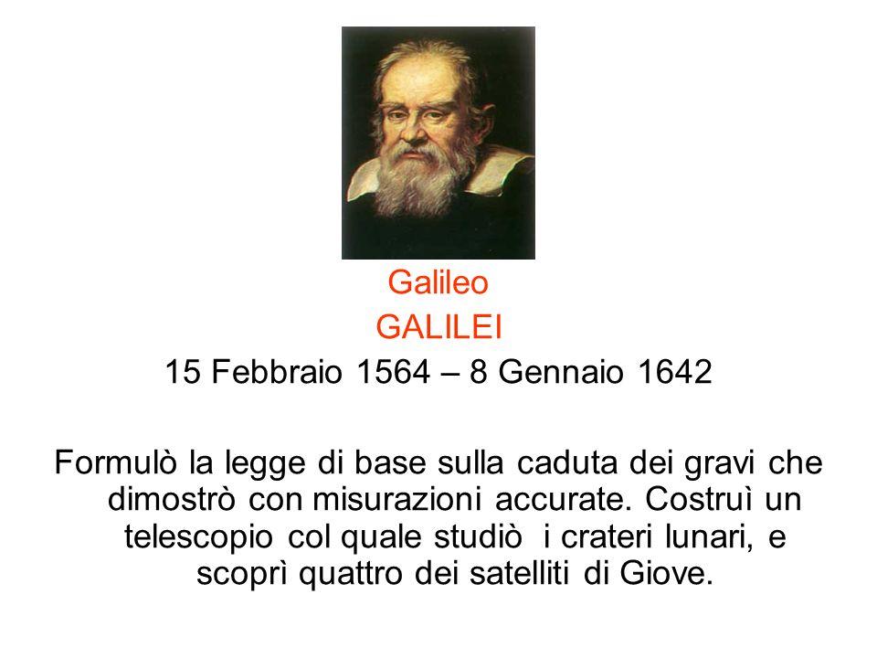 Galileo GALILEI 15 Febbraio 1564 – 8 Gennaio 1642 Formulò la legge di base sulla caduta dei gravi che dimostrò con misurazioni accurate. Costruì un te