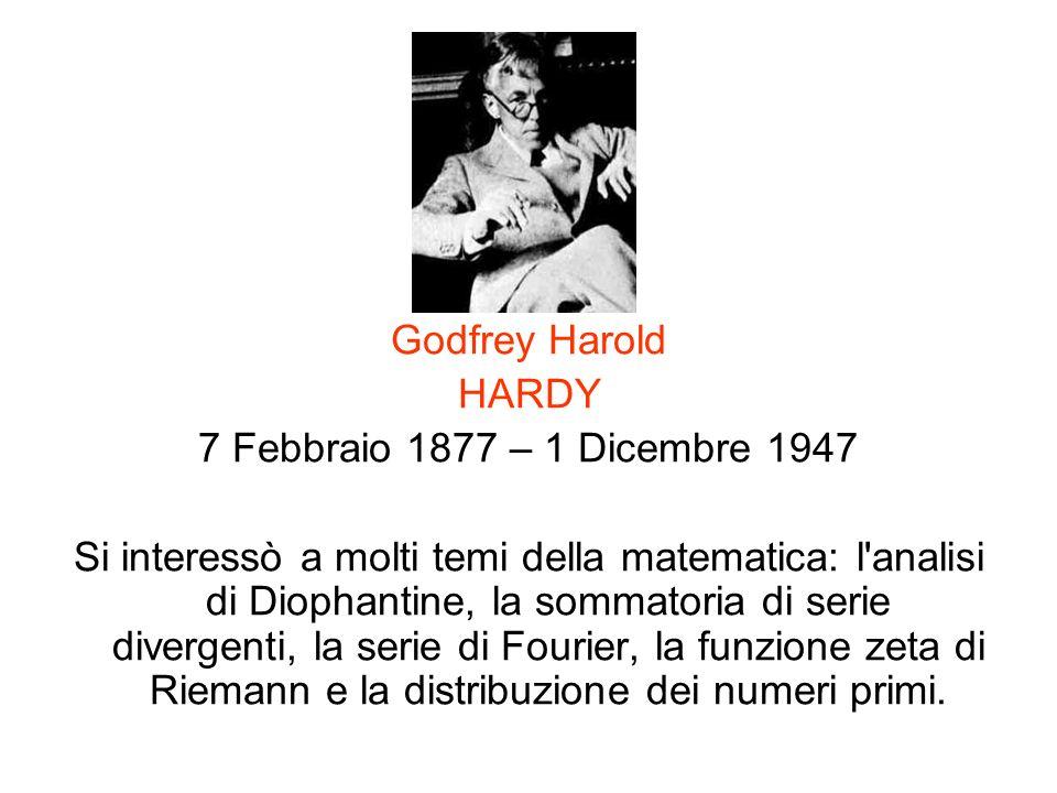 Godfrey Harold HARDY 7 Febbraio 1877 – 1 Dicembre 1947 Si interessò a molti temi della matematica: l'analisi di Diophantine, la sommatoria di serie di