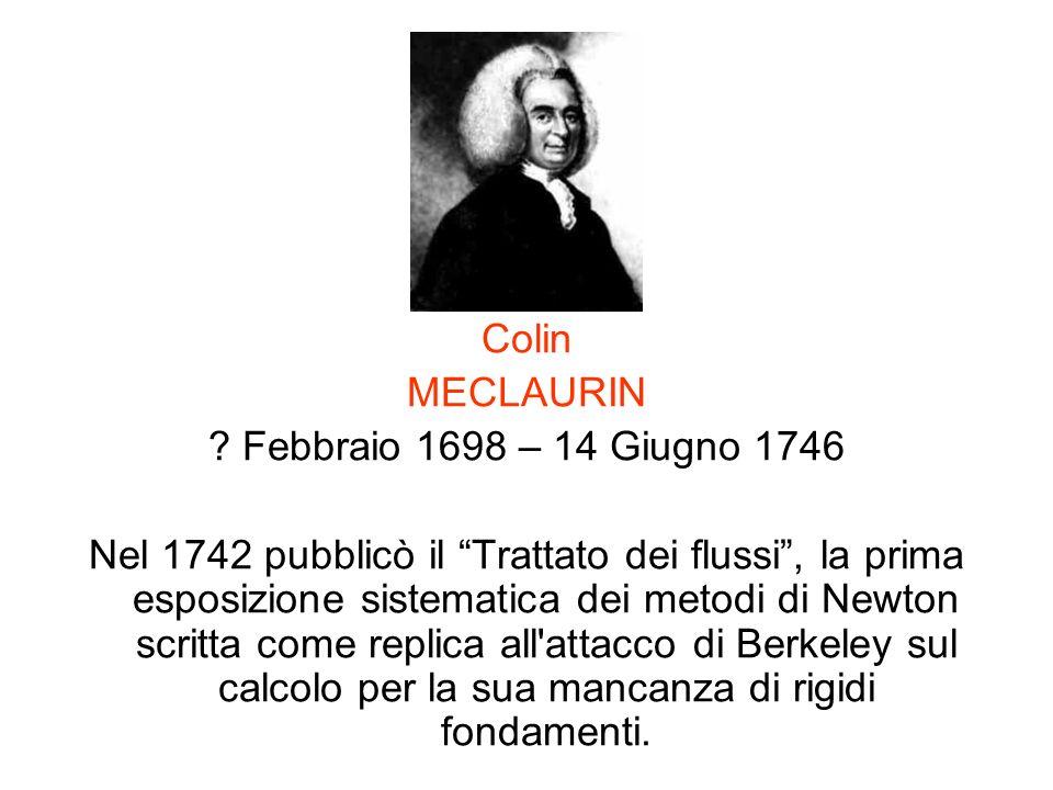 Colin MECLAURIN ? Febbraio 1698 – 14 Giugno 1746 Nel 1742 pubblicò il Trattato dei flussi, la prima esposizione sistematica dei metodi di Newton scrit