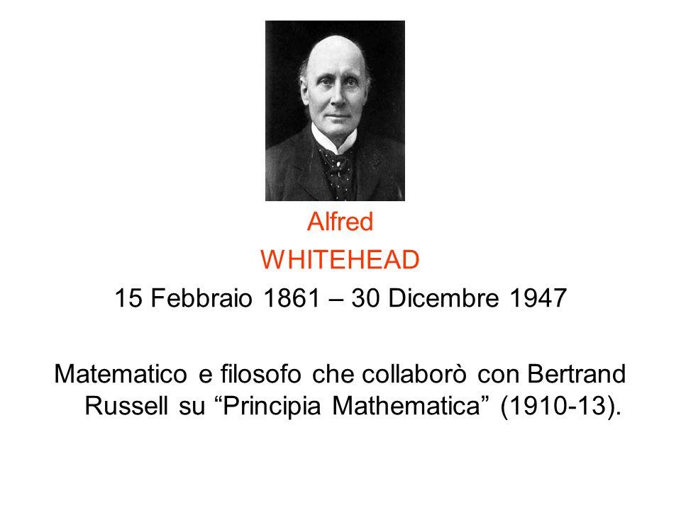 Alfred WHITEHEAD 15 Febbraio 1861 – 30 Dicembre 1947 Matematico e filosofo che collaborò con Bertrand Russell su Principia Mathematica (1910-13).
