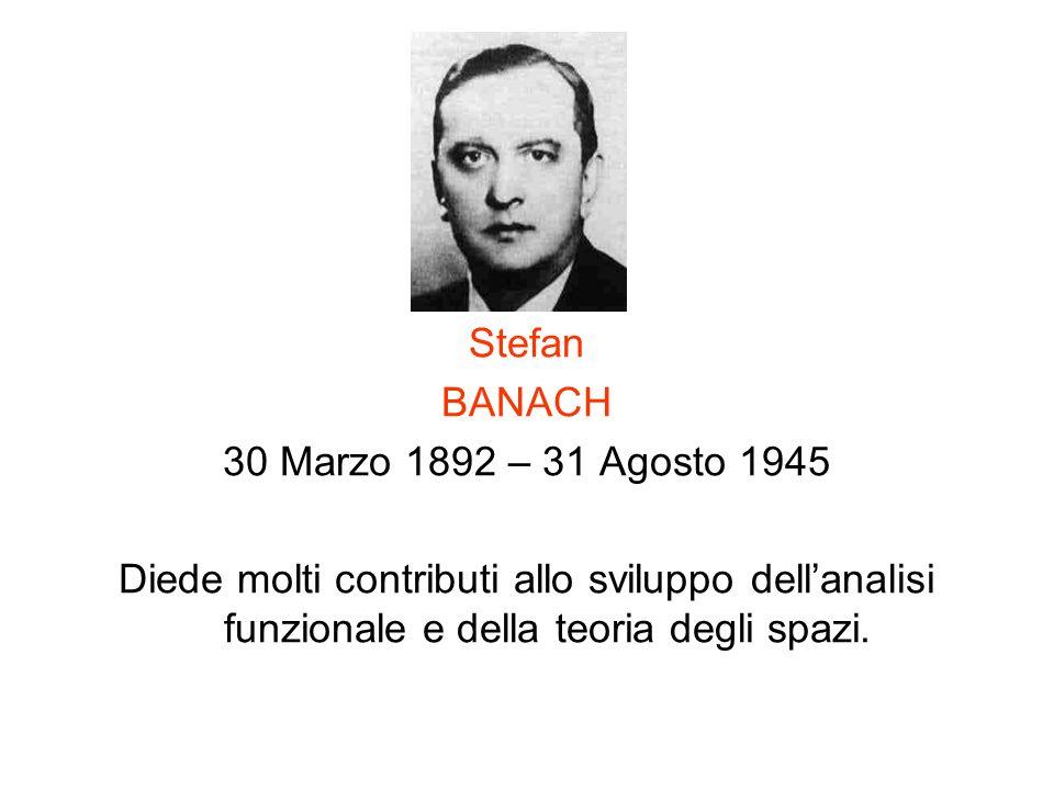 Stefan BANACH 30 Marzo 1892 – 31 Agosto 1945 Diede molti contributi allo sviluppo dellanalisi funzionale e della teoria degli spazi.