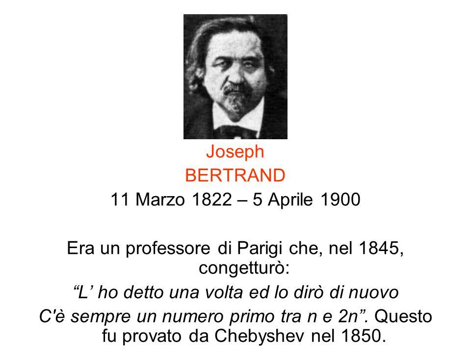 Joseph BERTRAND 11 Marzo 1822 – 5 Aprile 1900 Era un professore di Parigi che, nel 1845, congetturò: L ho detto una volta ed lo dirò di nuovo C'è semp