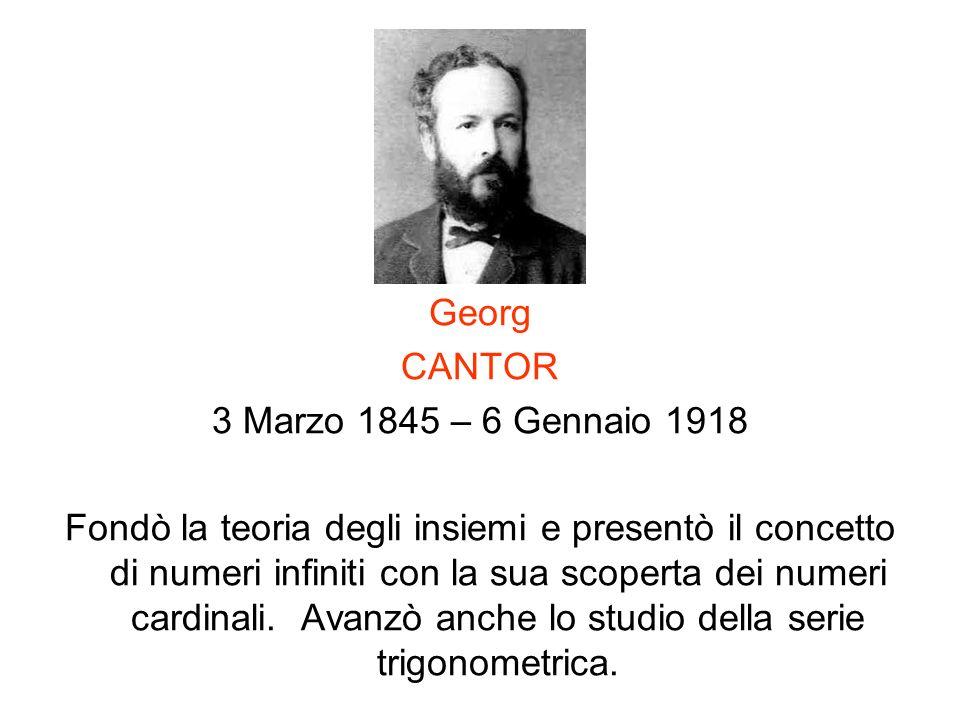 Georg CANTOR 3 Marzo 1845 – 6 Gennaio 1918 Fondò la teoria degli insiemi e presentò il concetto di numeri infiniti con la sua scoperta dei numeri card