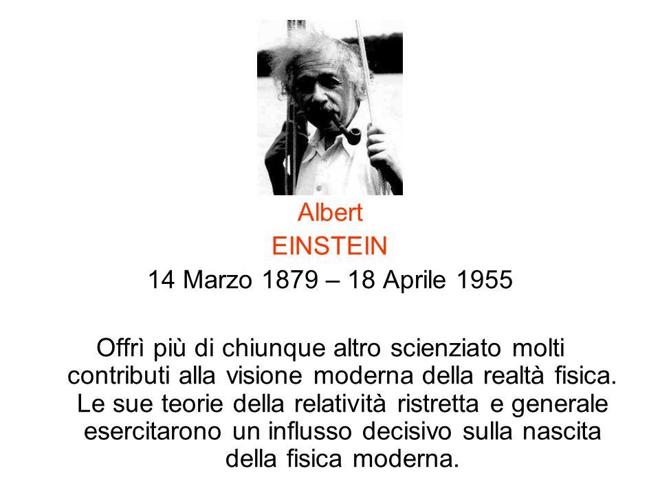 Albert EINSTEIN 14 Marzo 1879 – 18 Aprile 1955 Offrì più di chiunque altro scienziato molti contributi alla visione moderna della realtà fisica. Le su
