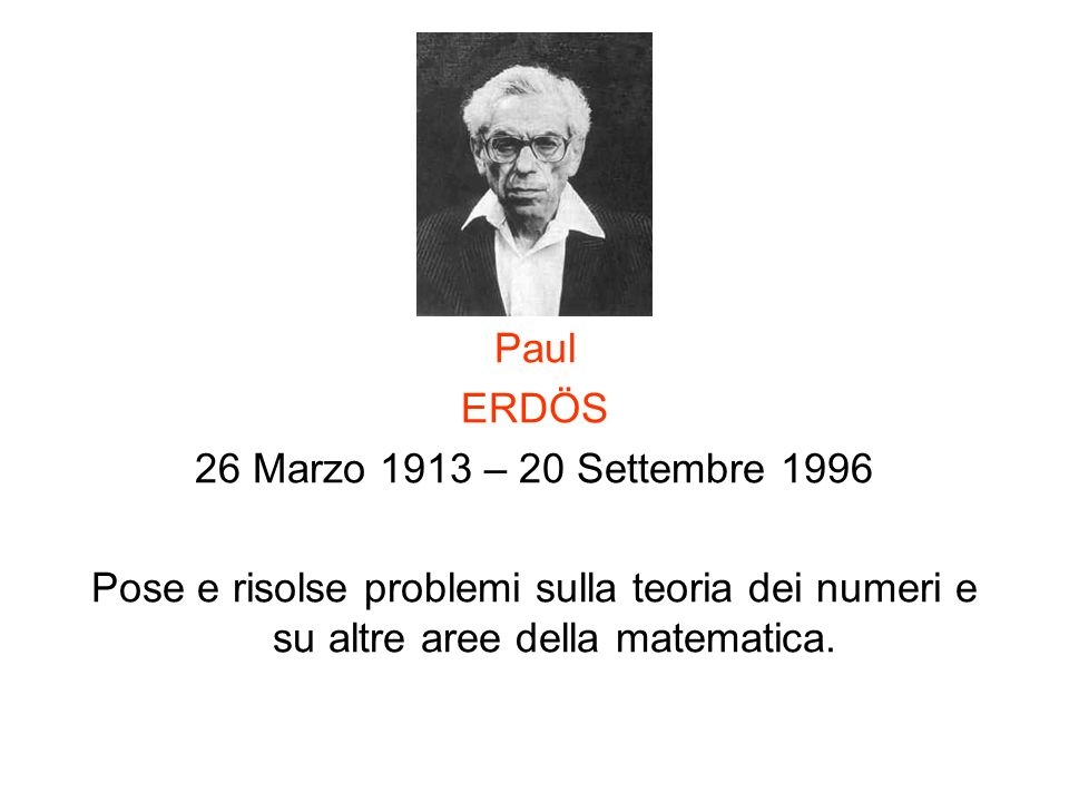 Paul ERDÖS 26 Marzo 1913 – 20 Settembre 1996 Pose e risolse problemi sulla teoria dei numeri e su altre aree della matematica.