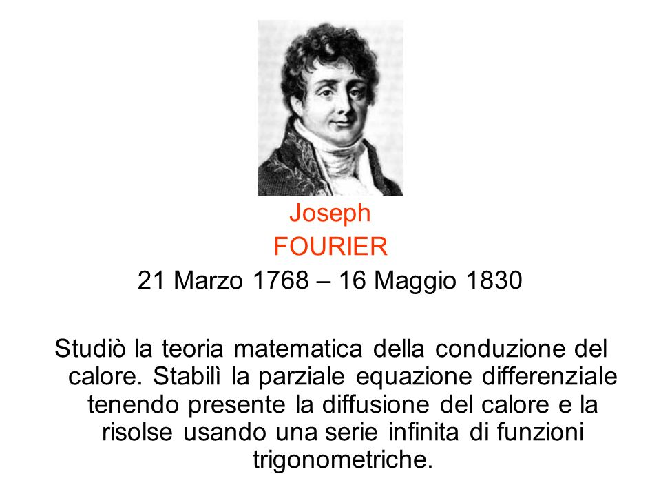 Joseph FOURIER 21 Marzo 1768 – 16 Maggio 1830 Studiò la teoria matematica della conduzione del calore. Stabilì la parziale equazione differenziale ten
