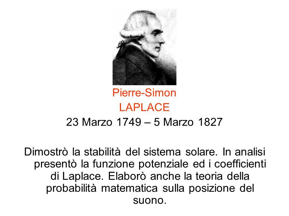 Pierre-Simon LAPLACE 23 Marzo 1749 – 5 Marzo 1827 Dimostrò la stabilità del sistema solare. In analisi presentò la funzione potenziale ed i coefficien